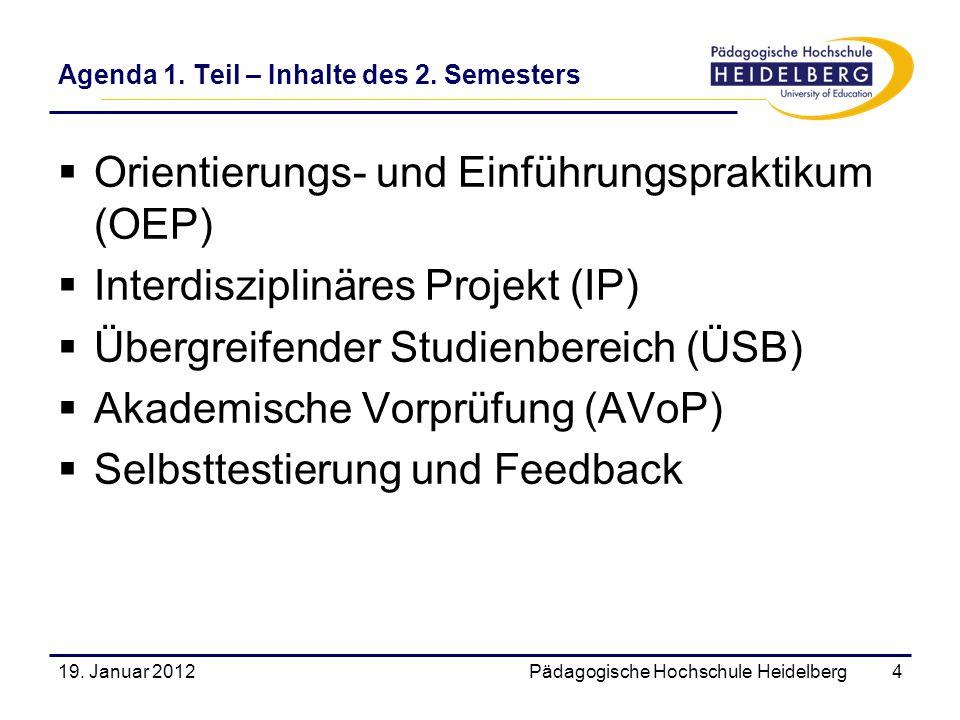 Agenda 1. Teil – Inhalte des 2. Semesters 19. Januar 2012Pädagogische Hochschule Heidelberg4 Orientierungs- und Einführungspraktikum (OEP) Interdiszip