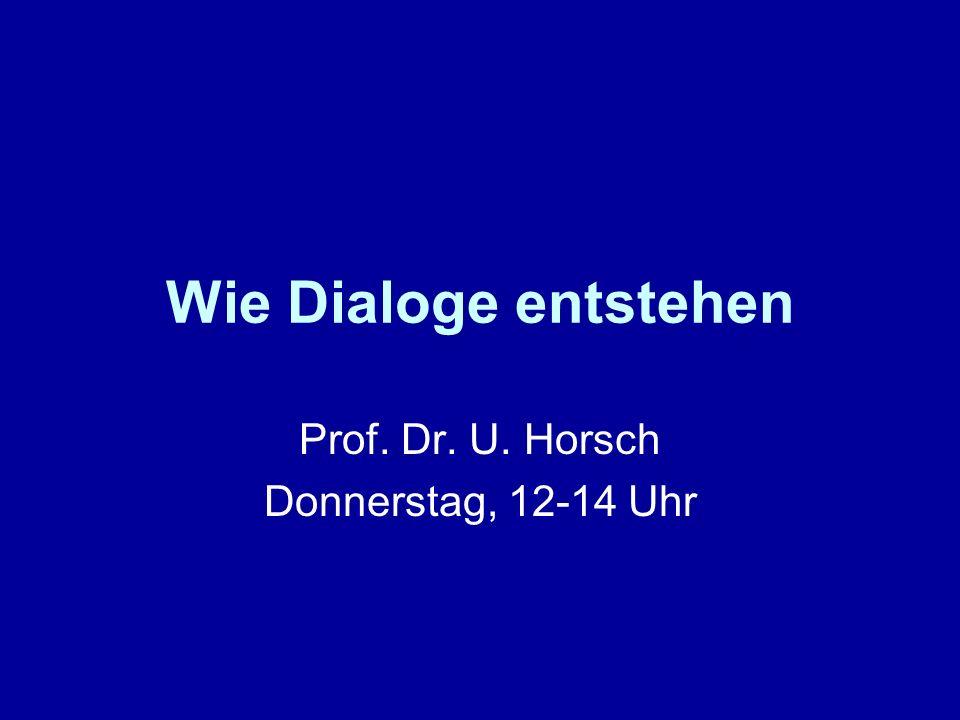 Wie Dialoge entstehen Prof. Dr. U. Horsch Donnerstag, 12-14 Uhr