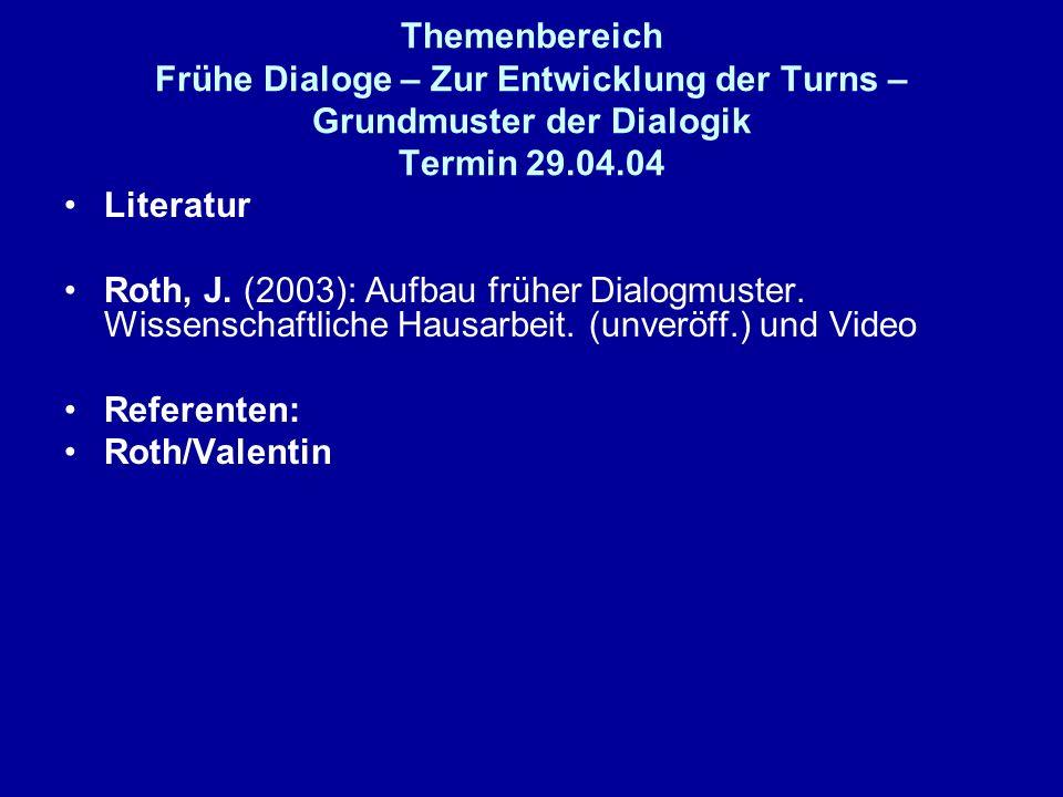 Themenbereich Frühe Dialoge – Zur Entwicklung der Turns – Grundmuster der Dialogik Termin 29.04.04 Literatur Roth, J. (2003): Aufbau früher Dialogmust