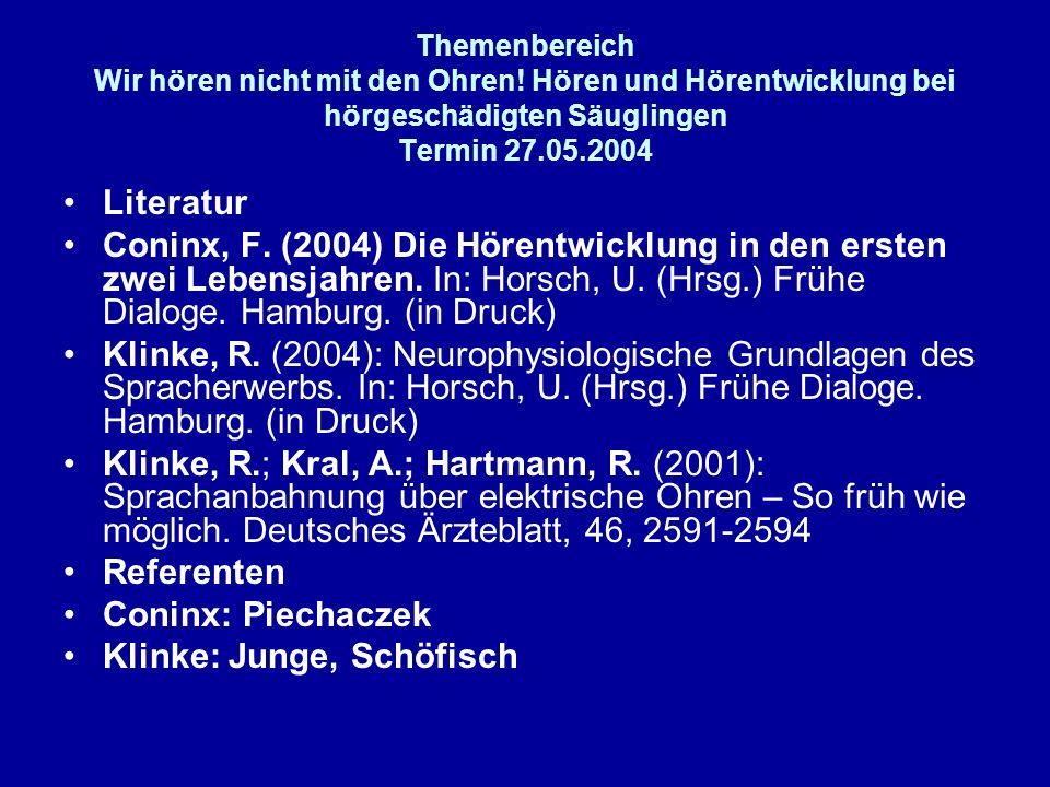 Themenbereich Wir hören nicht mit den Ohren! Hören und Hörentwicklung bei hörgeschädigten Säuglingen Termin 27.05.2004 Literatur Coninx, F. (2004) Die