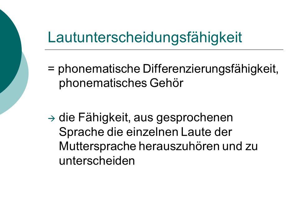Lautunterscheidungsfähigkeit = phonematische Differenzierungsfähigkeit, phonematisches Gehör die Fähigkeit, aus gesprochenen Sprache die einzelnen Lau