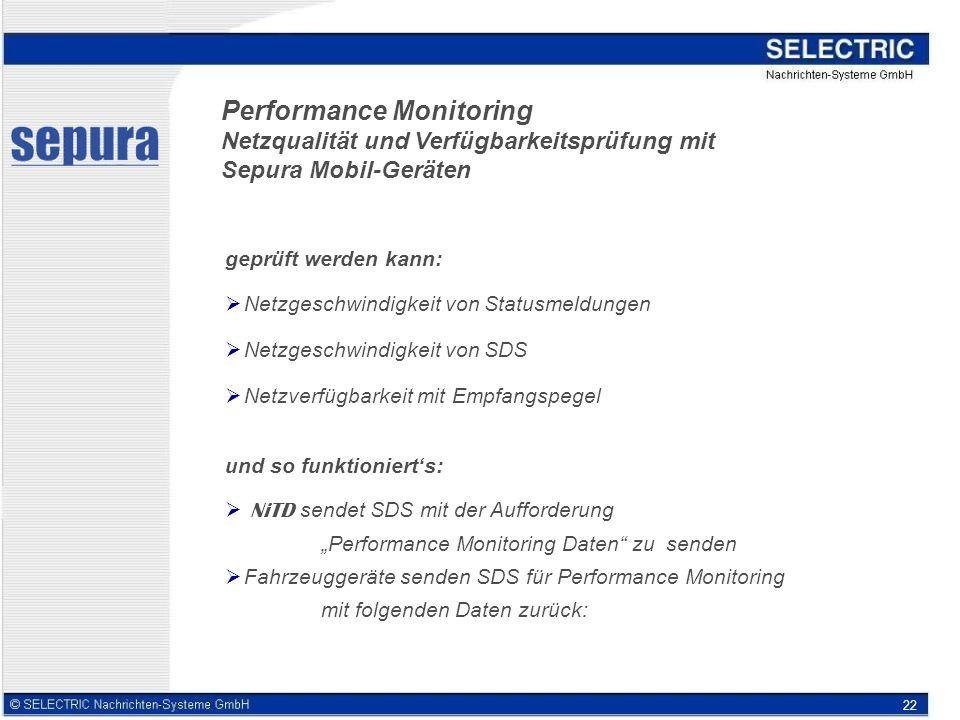 22 Performance Monitoring Netzqualität und Verfügbarkeitsprüfung mit Sepura Mobil-Geräten geprüft werden kann: Netzgeschwindigkeit von Statusmeldungen Netzgeschwindigkeit von SDS Netzverfügbarkeit mit Empfangspegel und so funktionierts: NiTD sendet SDS mit der Aufforderung Performance Monitoring Daten zu senden Fahrzeuggeräte senden SDS für Performance Monitoring mit folgenden Daten zurück: