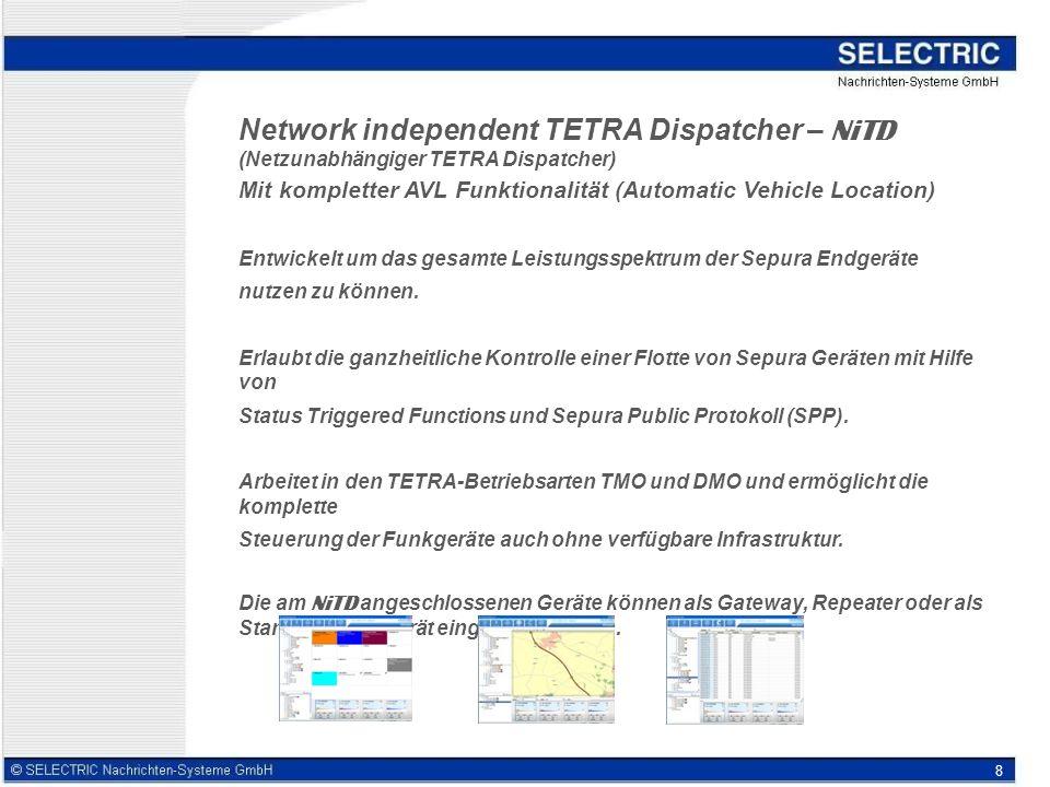 8 Network independent TETRA Dispatcher – NiTD (Netzunabhängiger TETRA Dispatcher) Mit kompletter AVL Funktionalität (Automatic Vehicle Location) Entwickelt um das gesamte Leistungsspektrum der Sepura Endgeräte nutzen zu können.