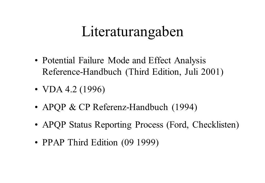 Literaturangaben Potential Failure Mode and Effect Analysis Reference-Handbuch (Third Edition, Juli 2001) VDA 4.2 (1996) APQP & CP Referenz-Handbuch (