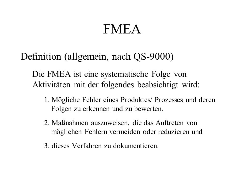 FMEA Definition (allgemein, nach QS-9000) Die FMEA ist eine systematische Folge von Aktivitäten mit der folgendes beabsichtigt wird: 1. Mögliche Fehle