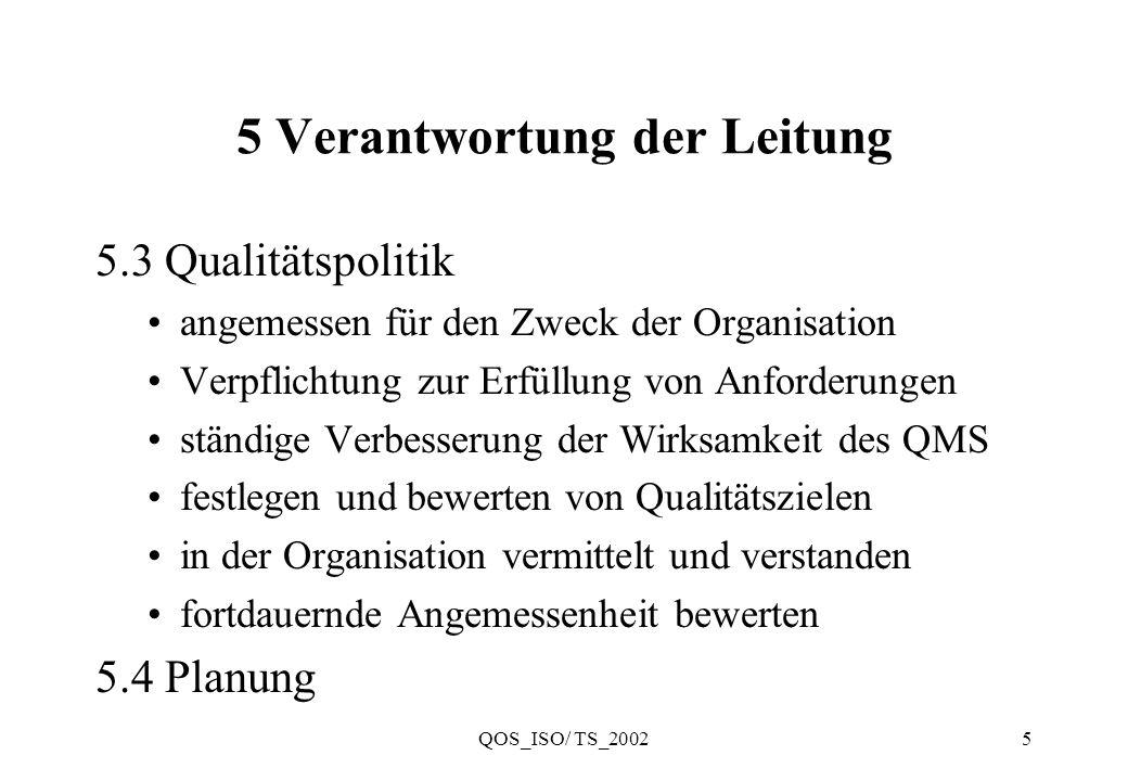QOS_ISO/ TS_20026 5 Verantwortung der Leitung 5.4.1 Qualitätsziele für zutreffende Funktionsbereiche und Ebenen der Organisation festlegen relevant für die Erfüllung der Anforderungen an das Produkt Qualitätsziele müssen meßbar sein Ergänzung: Qualitätsziele und Bewertungskriterien in den Geschäftsplan aufnehmen