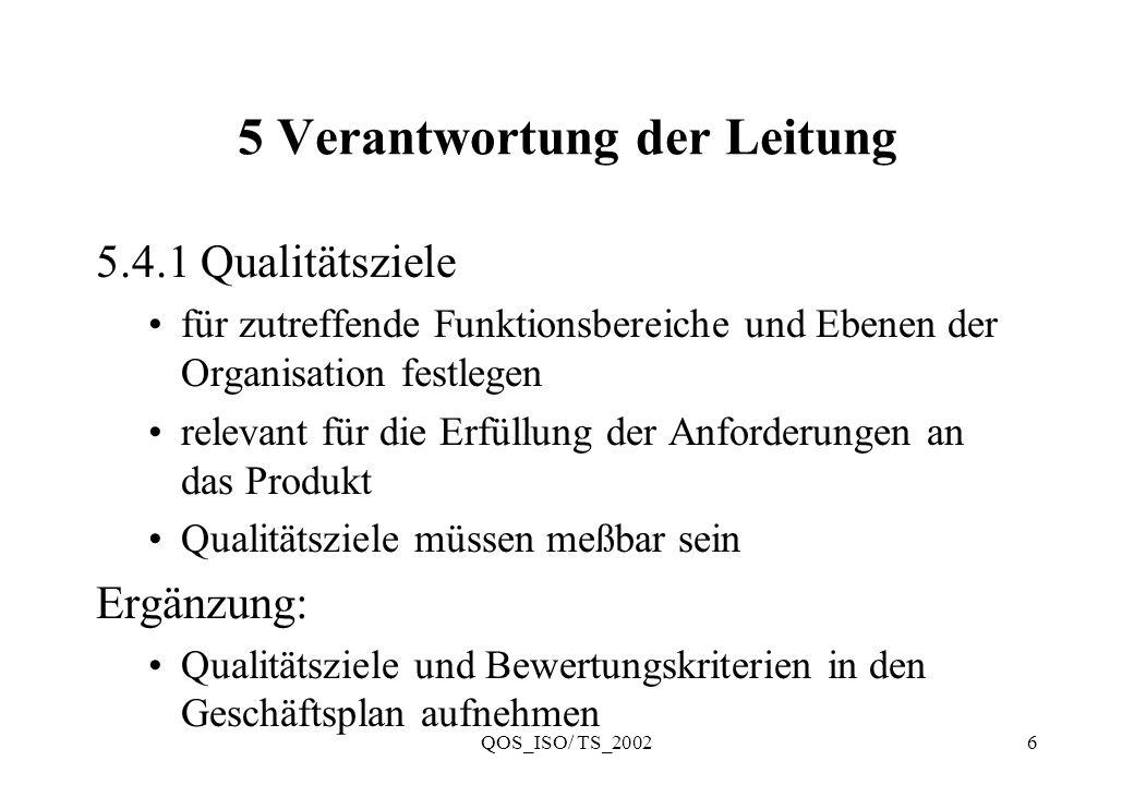 QOS_ISO/ TS_20027 5 Verantwortung der Leitung 5.6 Managementbewertung 5.6.1 Allgemeines in geplanten Abständen bewerten fortdauernde Eignung, Angemessenheit und Wirksamkeit sicherstellen Möglichkeit für Verbesserungen und Änderungsbedarf erkennen, für: Qualitäts-Management-System Qualitätspolitik und Qualitätsziele