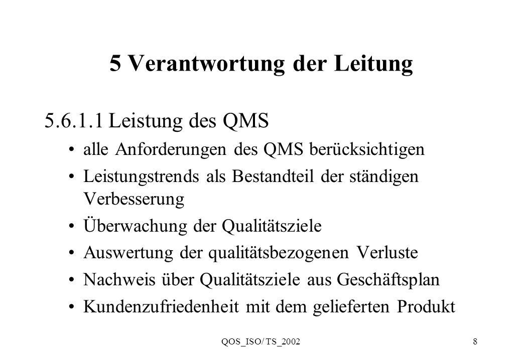 QOS_ISO/ TS_20029 5 Verantwortung der Leitung 5.6.2 Eingaben für die Bewertung Ergebnisse von Audits Rückmeldungen von Kunden Prozeßleistung und Produktkonformität Status der Vorbeugungs- und Korrekturmaßnahmen Folgemaßnahmen zu Managementbewertungen Änderungen mit Auswirkung auf das QMS Empfehlungen für Verbesserungen