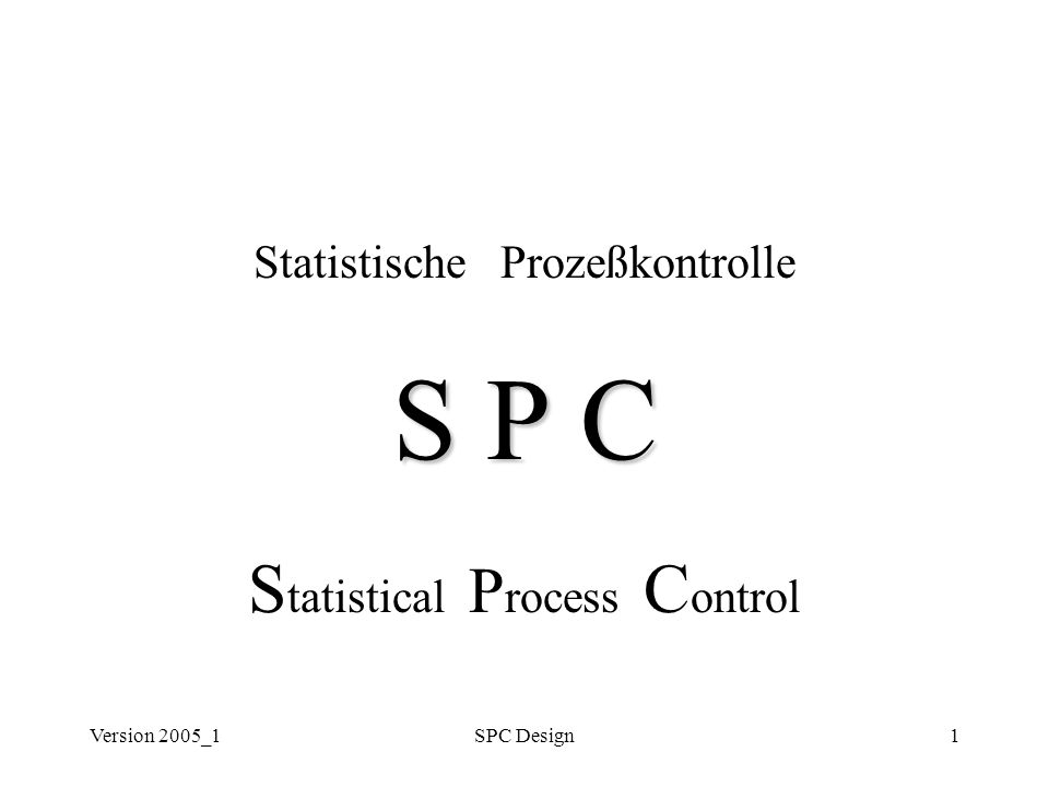 Version 2005_1SPC Design1 Statistische Prozeßkontrolle S P C S tatistical P rocess C ontrol