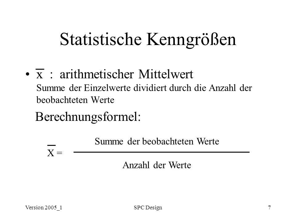 Version 2005_1SPC Design7 Statistische Kenngrößen x : arithmetischer Mittelwert Summe der Einzelwerte dividiert durch die Anzahl der beobachteten Wert
