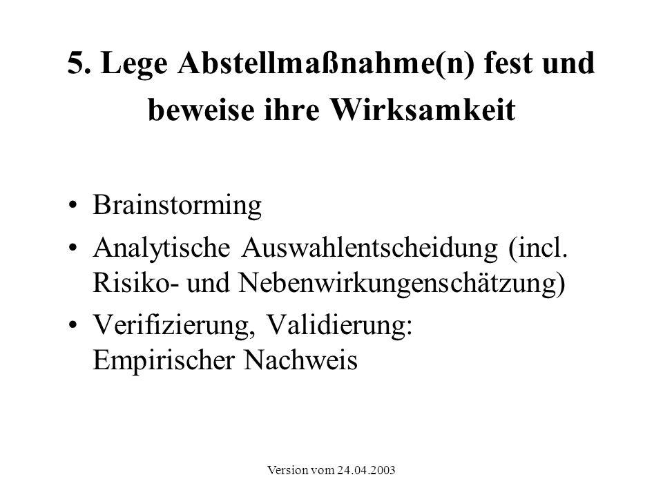 Version vom 24.04.2003 5. Lege Abstellmaßnahme(n) fest und beweise ihre Wirksamkeit Brainstorming Analytische Auswahlentscheidung (incl. Risiko- und N