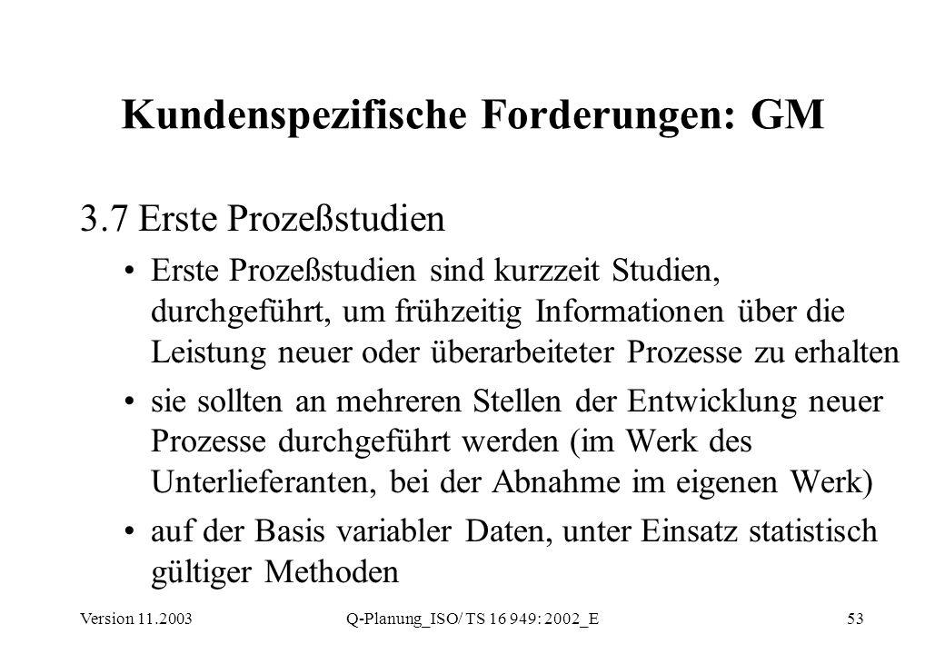 Version 11.2003Q-Planung_ISO/ TS 16 949: 2002_E53 Kundenspezifische Forderungen: GM 3.7 Erste Prozeßstudien Erste Prozeßstudien sind kurzzeit Studien,
