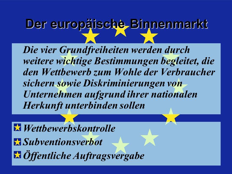 Zusatz z d 4 Freiheiten Die vier Grundfreiheiten werden durch weitere wichtige Bestimmungen begleitet, die den Wettbewerb zum Wohle der Verbraucher sichern sowie Diskriminierungen von Unternehmen aufgrund ihrer nationalen Herkunft unterbinden sollen Der europäische Binnenmarkt Wettbewerbskontrolle Subventionsverbot Öffentliche Auftragsvergabe