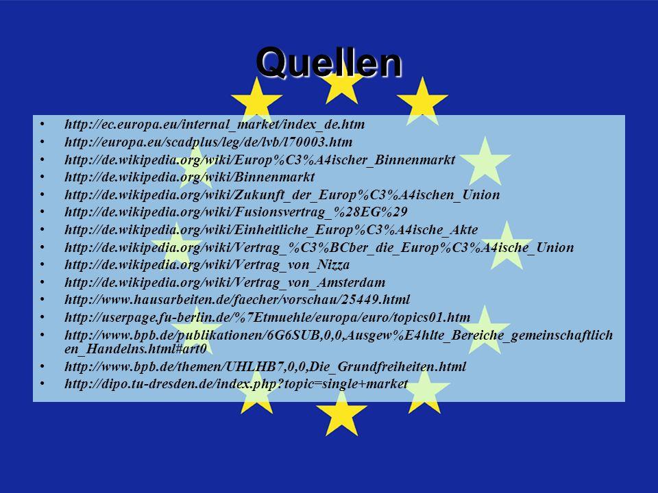Quellen http://ec.europa.eu/internal_market/index_de.htm http://europa.eu/scadplus/leg/de/lvb/l70003.htm http://de.wikipedia.org/wiki/Europ%C3%A4ischer_Binnenmarkt http://de.wikipedia.org/wiki/Binnenmarkt http://de.wikipedia.org/wiki/Zukunft_der_Europ%C3%A4ischen_Union http://de.wikipedia.org/wiki/Fusionsvertrag_%28EG%29 http://de.wikipedia.org/wiki/Einheitliche_Europ%C3%A4ische_Akte http://de.wikipedia.org/wiki/Vertrag_%C3%BCber_die_Europ%C3%A4ische_Union http://de.wikipedia.org/wiki/Vertrag_von_Nizza http://de.wikipedia.org/wiki/Vertrag_von_Amsterdam http://www.hausarbeiten.de/faecher/vorschau/25449.html http://userpage.fu-berlin.de/%7Etmuehle/europa/euro/topics01.htm http://www.bpb.de/publikationen/6G6SUB,0,0,Ausgew%E4hlte_Bereiche_gemeinschaftlich en_Handelns.html#art0 http://www.bpb.de/themen/UHLHB7,0,0,Die_Grundfreiheiten.html http://dipo.tu-dresden.de/index.php?topic=single+market