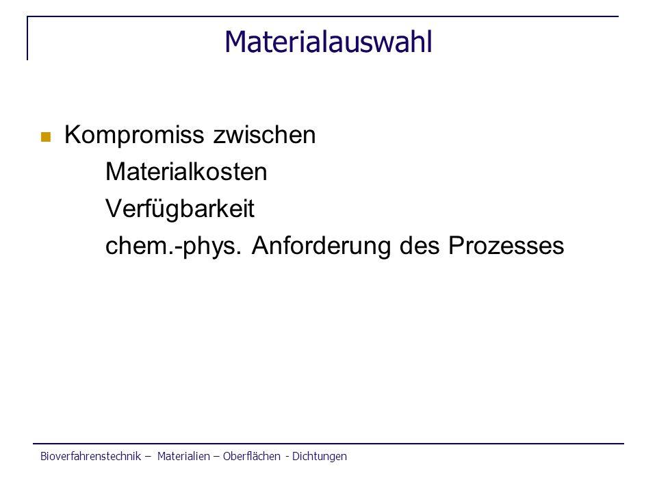 Bioverfahrenstechnik – Materialien – Oberflächen - Dichtungen Materialauswahl Kompromiss zwischen Materialkosten Verfügbarkeit chem.-phys. Anforderung