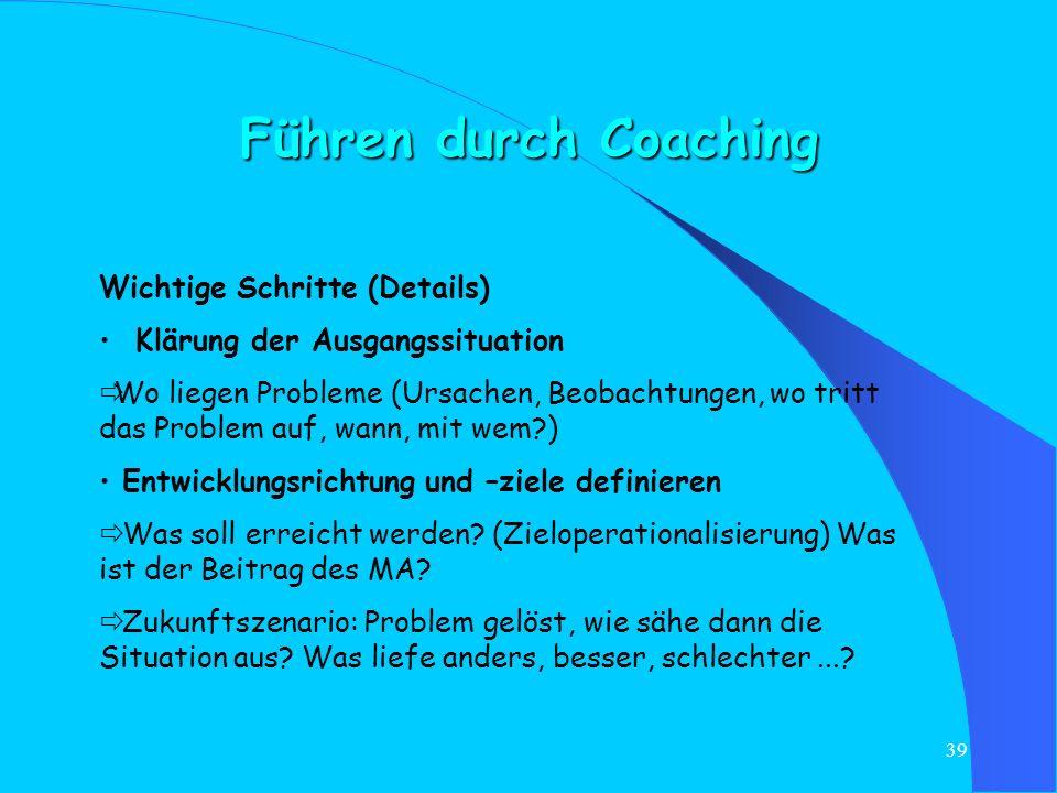 38 Führen durch Coaching Grundsätzliche Regeln für erfolgreiches Coaching: Bereitschaft klären Situationsanalyse: wo steht der MA? Was macht er gut/An