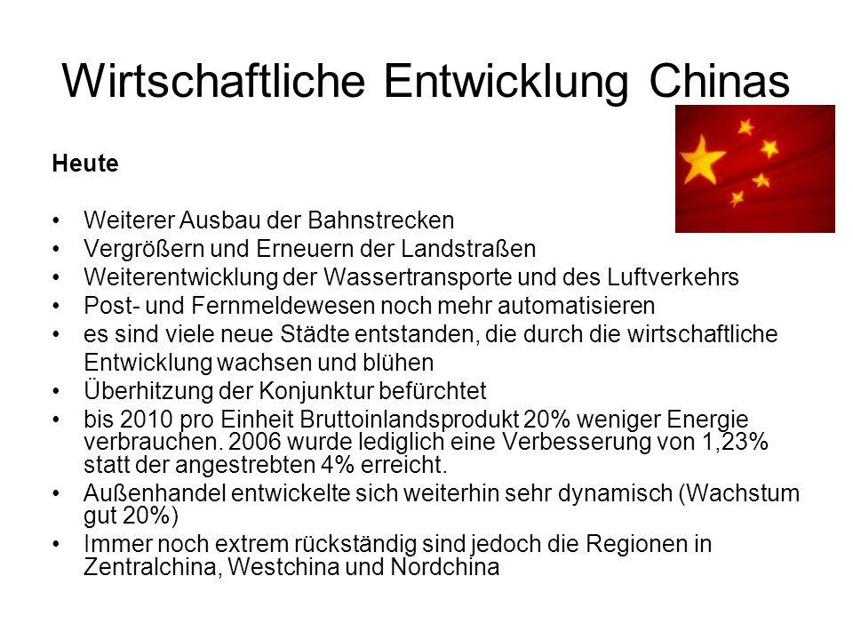 Wirtschaftliche Entwicklung Chinas Heute Weiterer Ausbau der Bahnstrecken Vergrößern und Erneuern der Landstraßen Weiterentwicklung der Wassertransporte und des Luftverkehrs Post- und Fernmeldewesen noch mehr automatisieren es sind viele neue Städte entstanden, die durch die wirtschaftliche Entwicklung wachsen und blühen Überhitzung der Konjunktur befürchtet bis 2010 pro Einheit Bruttoinlandsprodukt 20% weniger Energie verbrauchen.