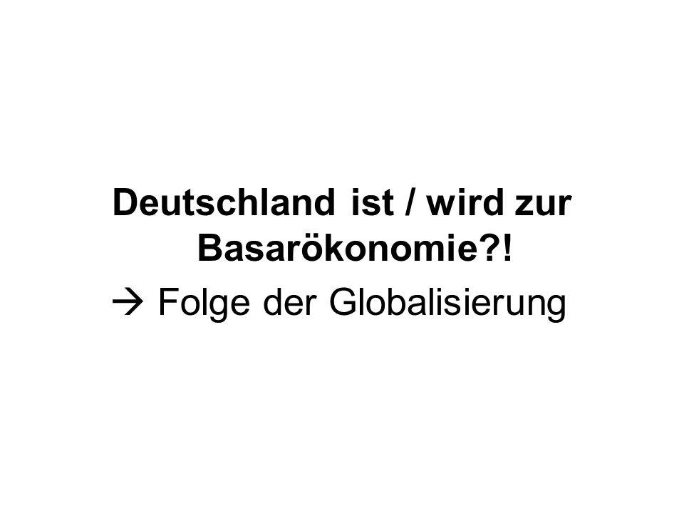 Deutschland ist / wird zur Basarökonomie?! Folge der Globalisierung