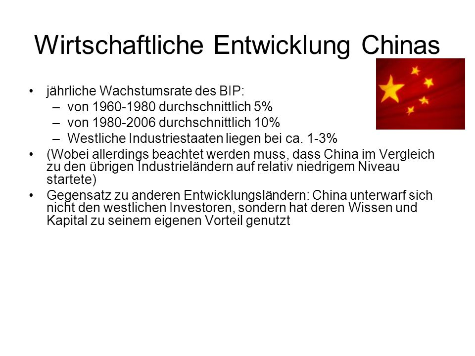 Wirtschaftliche Entwicklung Chinas jährliche Wachstumsrate des BIP: –von 1960-1980 durchschnittlich 5% –von 1980-2006 durchschnittlich 10% –Westliche Industriestaaten liegen bei ca.