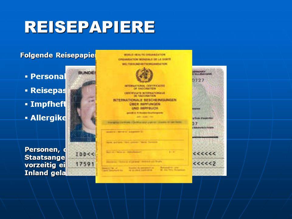 REISEPAPIERE Folgende Reisepapiere sind mitzuführen: Personalausweis Reisepass Impfheft/-buch/-schein Personen, die nicht die Deutsche Staatsangehörig