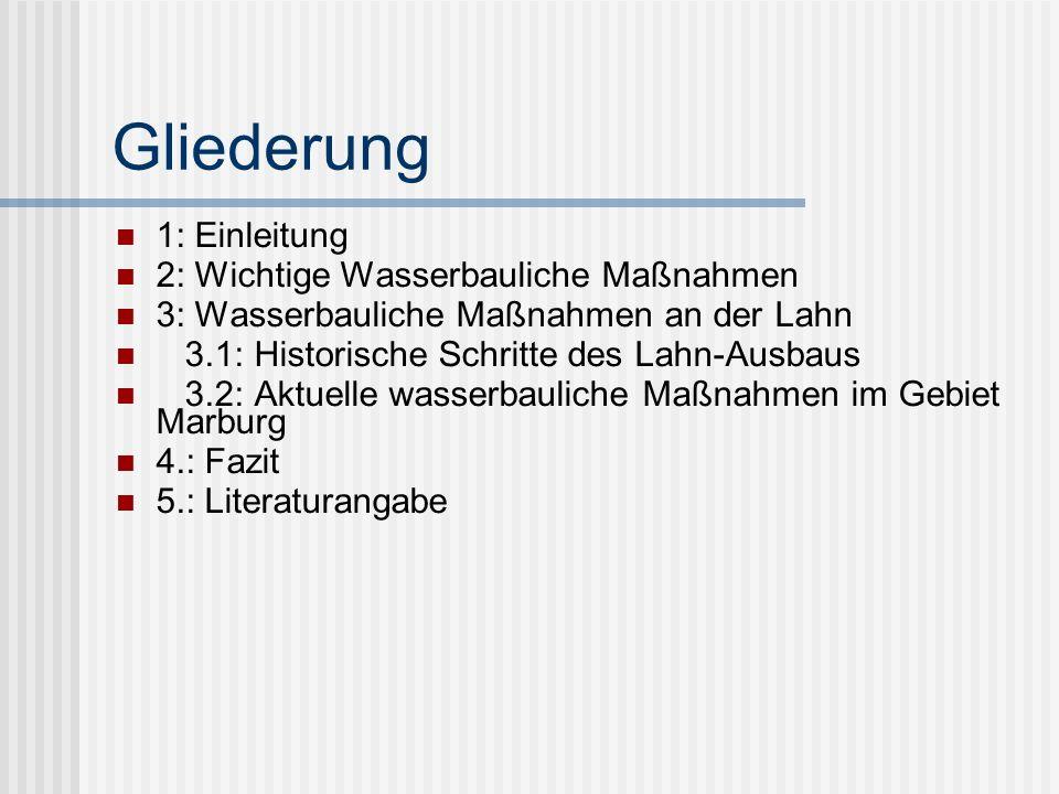 Gliederung 1: Einleitung 2: Wichtige Wasserbauliche Maßnahmen 3: Wasserbauliche Maßnahmen an der Lahn 3.1: Historische Schritte des Lahn-Ausbaus 3.2: Aktuelle wasserbauliche Maßnahmen im Gebiet Marburg 4.: Fazit 5.: Literaturangabe
