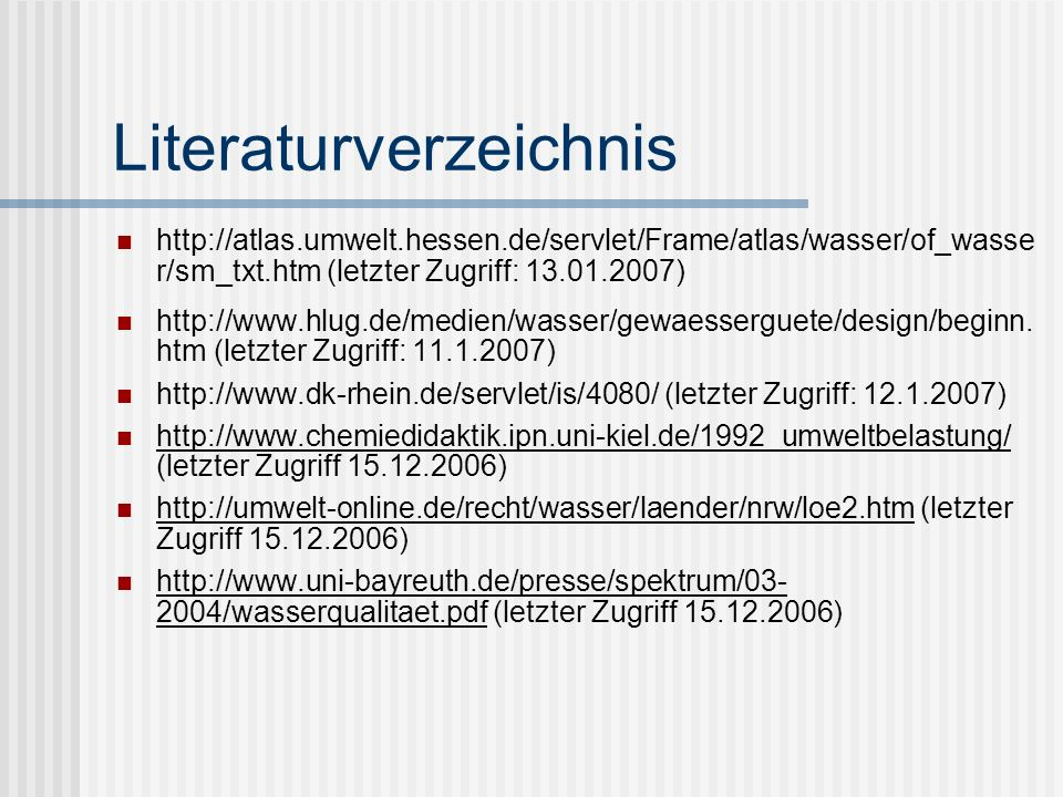 Literaturverzeichnis http://atlas.umwelt.hessen.de/servlet/Frame/atlas/wasser/of_wasse r/sm_txt.htm (letzter Zugriff: 13.01.2007) http://www.hlug.de/medien/wasser/gewaesserguete/design/beginn.