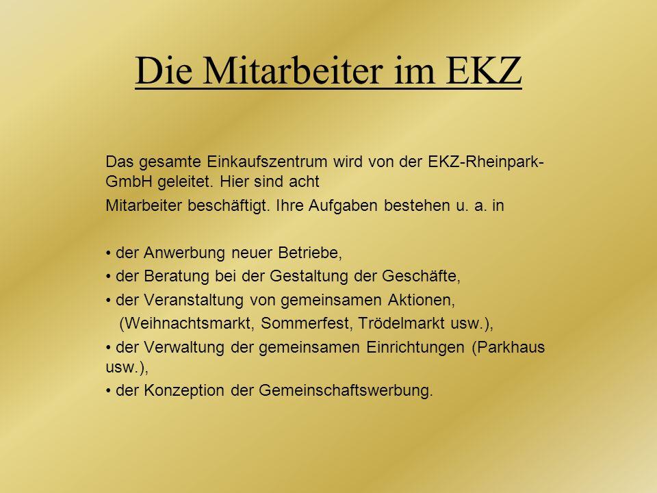 Die Mitarbeiter im EKZ Das gesamte Einkaufszentrum wird von der EKZ-Rheinpark- GmbH geleitet. Hier sind acht Mitarbeiter beschäftigt. Ihre Aufgaben be