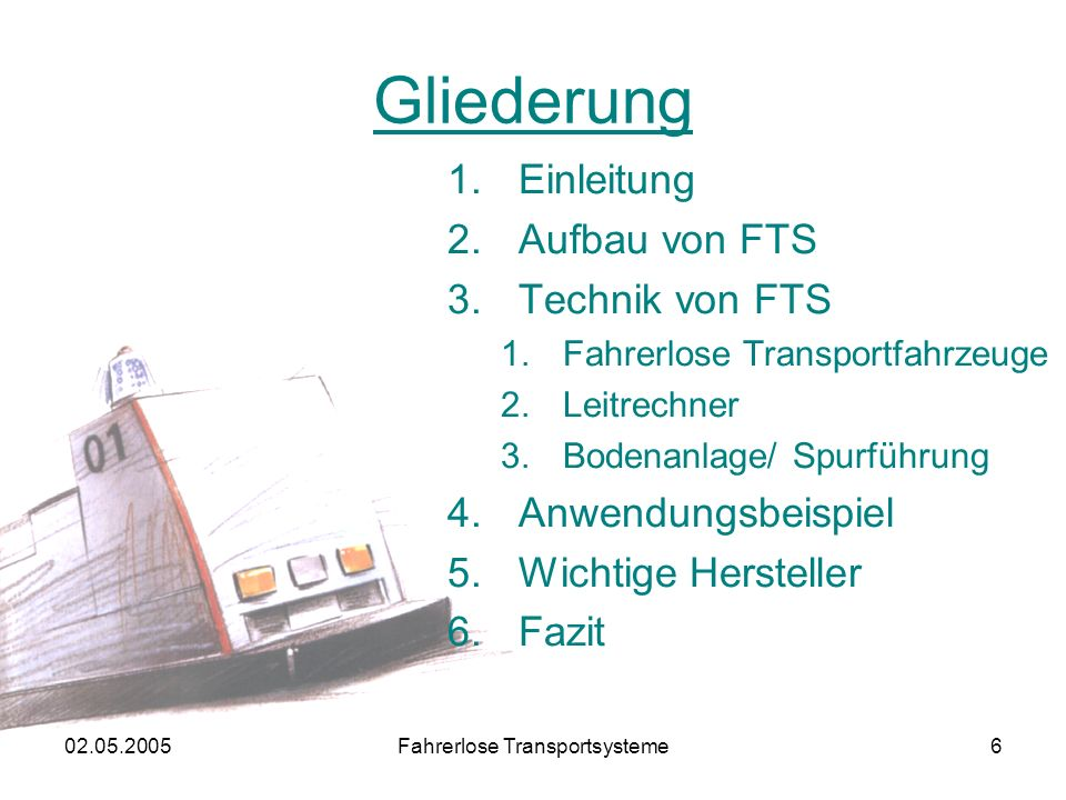 02.05.2005Fahrerlose Transportsysteme6 Gliederung 1.Einleitung 2.Aufbau von FTS 3.Technik von FTS 1.Fahrerlose Transportfahrzeuge 2.Leitrechner 3.Bodenanlage/ Spurführung 4.Anwendungsbeispiel 5.Wichtige Hersteller 6.Fazit