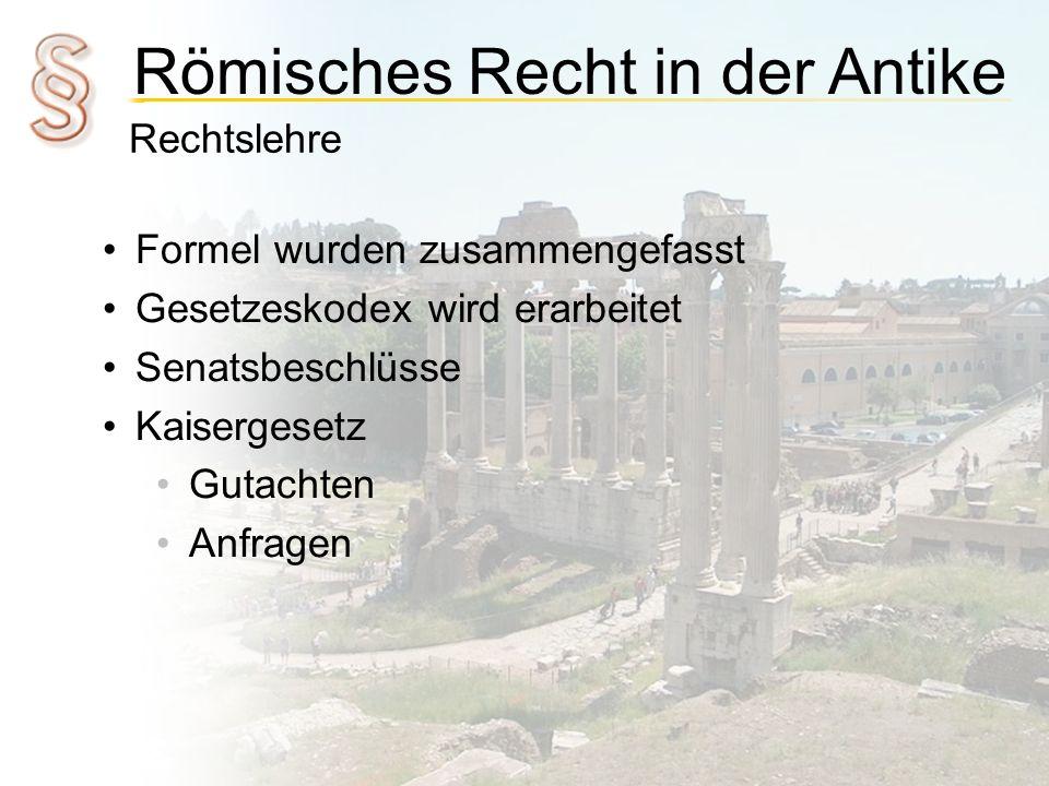 Römisches Recht in der Antike Rechtslehre Formel wurden zusammengefasst Gesetzeskodex wird erarbeitet Senatsbeschlüsse Kaisergesetz Gutachten Anfragen
