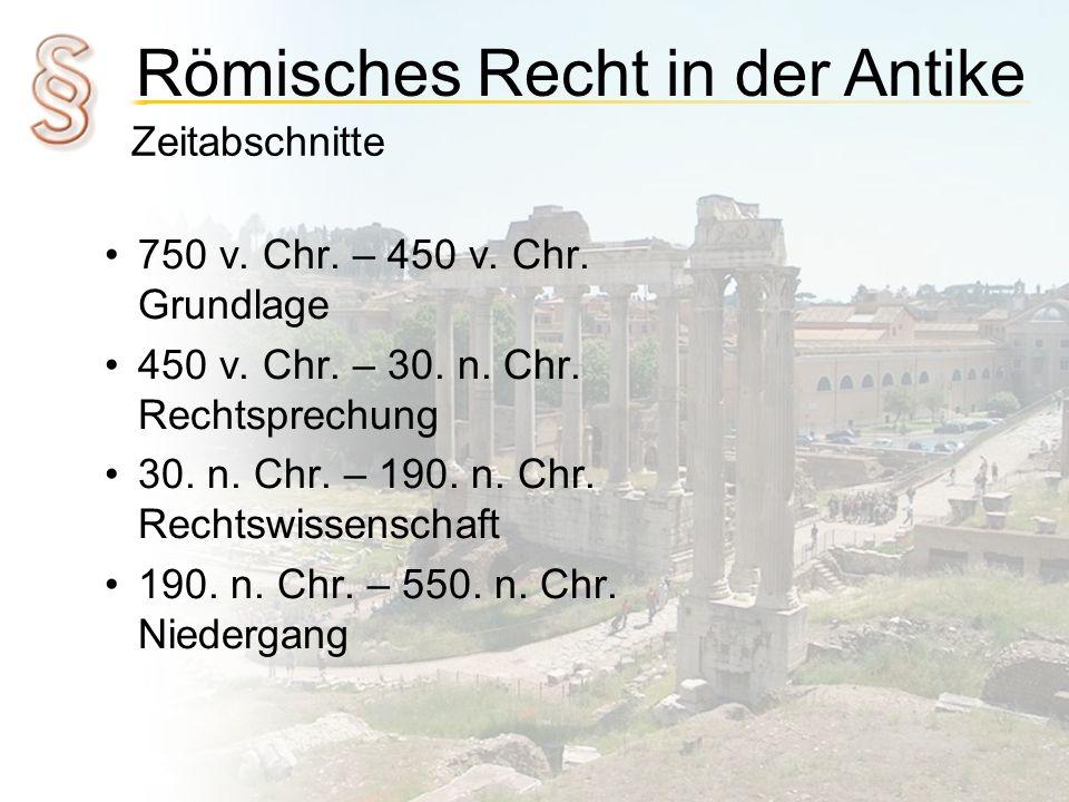 Römisches Recht in der Antike Zeitabschnitte 750 v. Chr. – 450 v. Chr. Grundlage 450 v. Chr. – 30. n. Chr. Rechtsprechung 30. n. Chr. – 190. n. Chr. R