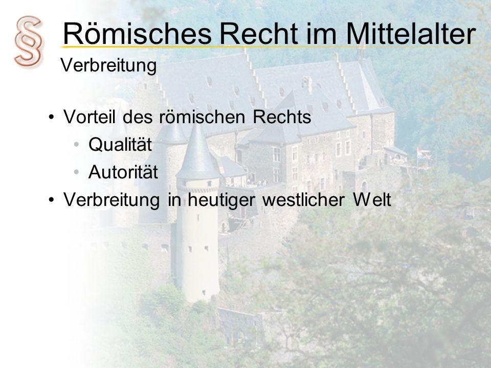 Römisches Recht im Mittelalter Verbreitung Vorteil des römischen Rechts Qualität Autorität Verbreitung in heutiger westlicher Welt