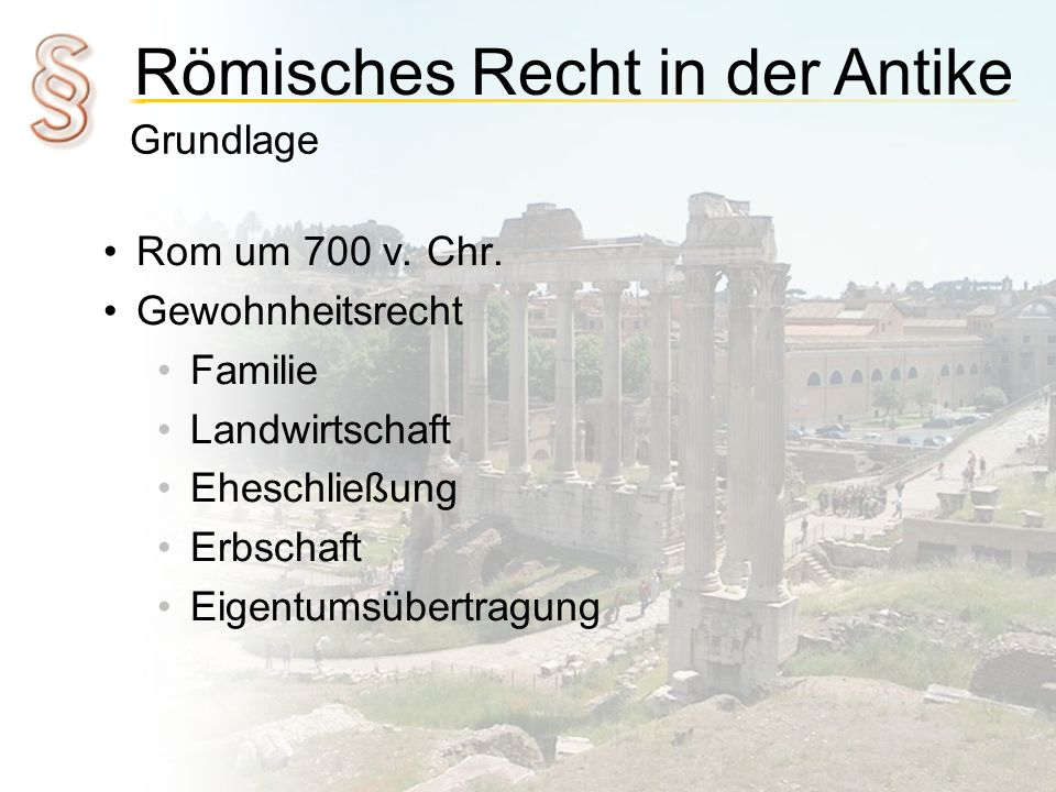 Römisches Recht in der Antike Grundlage Rom um 700 v. Chr. Gewohnheitsrecht Familie Landwirtschaft Eheschließung Erbschaft Eigentumsübertragung