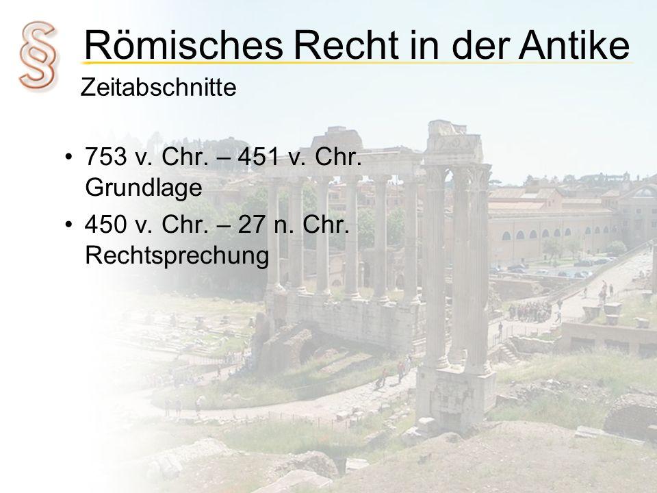 Römisches Recht in der Antike Zeitabschnitte 753 v. Chr. – 451 v. Chr. Grundlage 450 v. Chr. – 27 n. Chr. Rechtsprechung