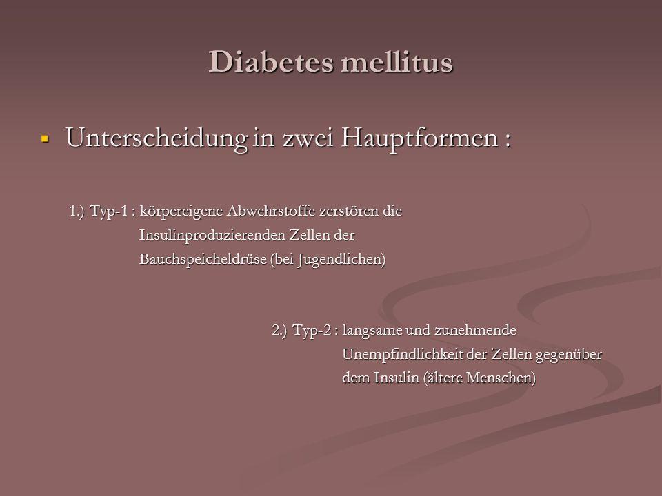 Diabetes mellitus Unterscheidung in zwei Hauptformen : Unterscheidung in zwei Hauptformen : 1.) Typ-1 : körpereigene Abwehrstoffe zerstören die 1.) Ty