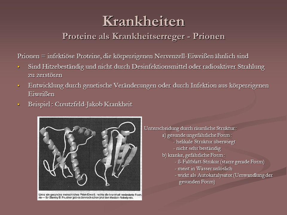 Krankheiten Proteine als Krankheitserreger - Prionen Prionen = infektiöse Proteine, die körpereigenen Nervenzell-Eiweißen ähnlich sind Sind Hitzebestä