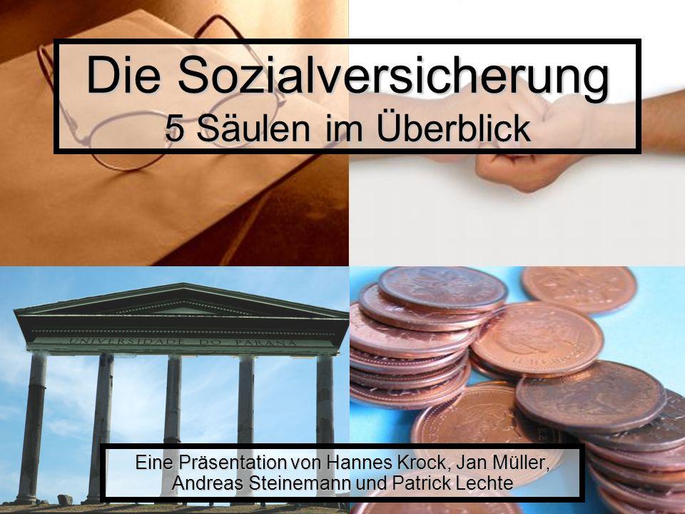 Die Sozialversicherung 5 Säulen im Überblick Eine Präsentation von Hannes Krock, Jan Müller, Andreas Steinemann und Patrick Lechte