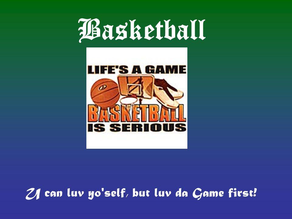 Basketball U can luv yo'self, but luv da Game first!