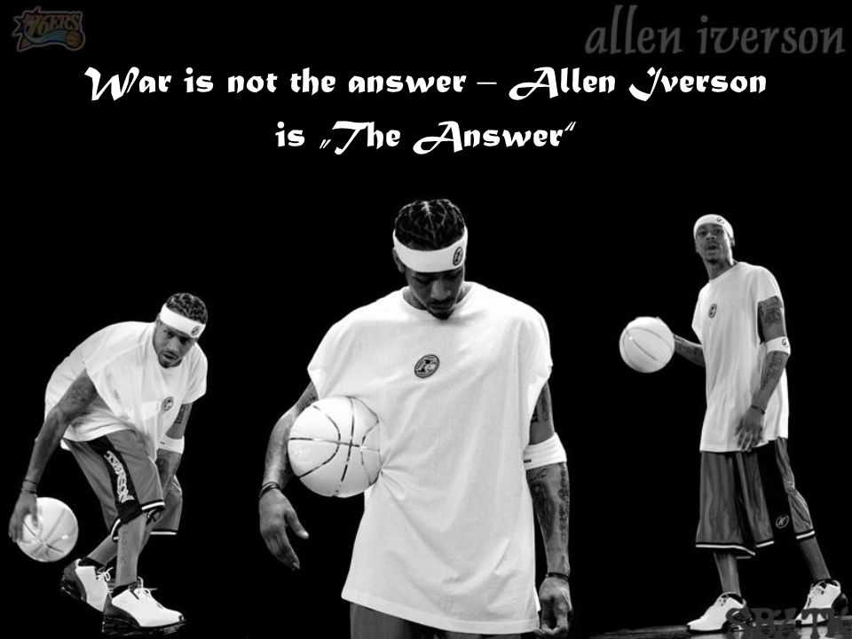 War is not the answer – Allen Iverson is The Answer