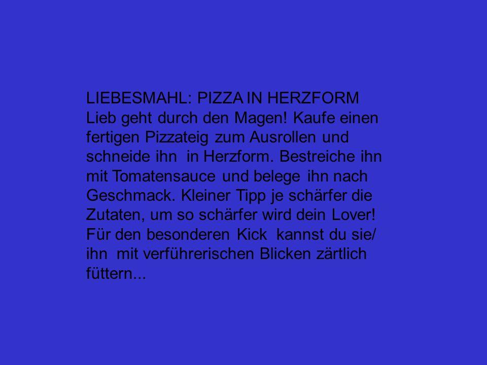 LIEBESMAHL: PIZZA IN HERZFORM Lieb geht durch den Magen! Kaufe einen fertigen Pizzateig zum Ausrollen und schneide ihn in Herzform. Bestreiche ihn mit