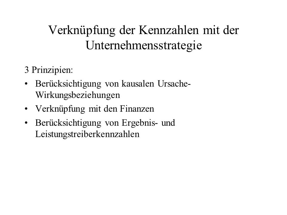 Verknüpfung der Kennzahlen mit der Unternehmensstrategie 3 Prinzipien: Berücksichtigung von kausalen Ursache- Wirkungsbeziehungen Verknüpfung mit den Finanzen Berücksichtigung von Ergebnis- und Leistungstreiberkennzahlen