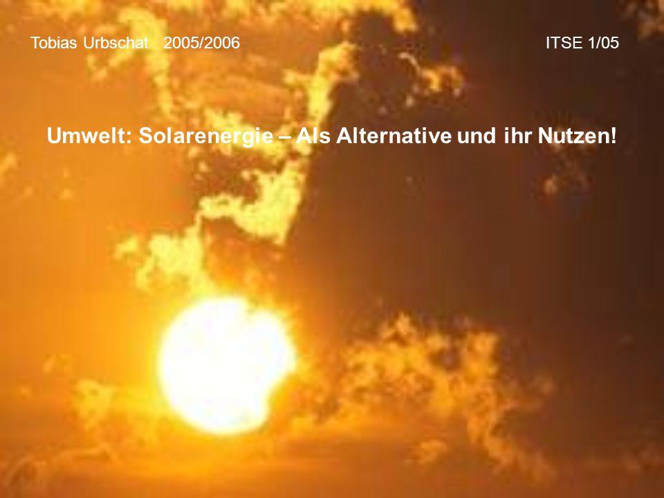 Tobias Urbschat 2005/2006 ITSE 1/05 Umwelt: Solarenergie – Als Alternative und ihr Nutzen!