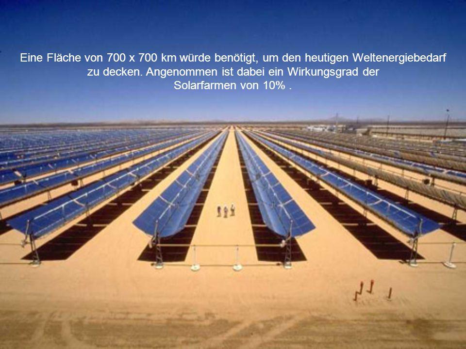Eine Fläche von 700 x 700 km würde benötigt, um den heutigen Weltenergiebedarf zu decken. Angenommen ist dabei ein Wirkungsgrad der Solarfarmen von 10
