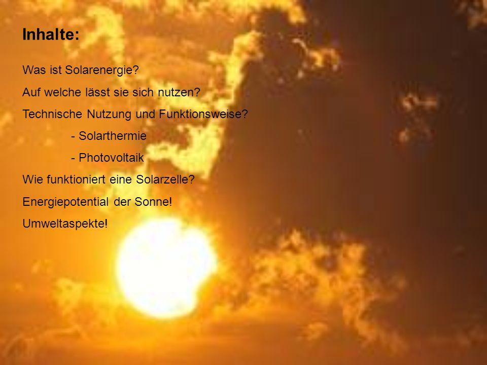 Inhalte: Was ist Solarenergie? Auf welche lässt sie sich nutzen? Technische Nutzung und Funktionsweise? - Solarthermie - Photovoltaik Wie funktioniert