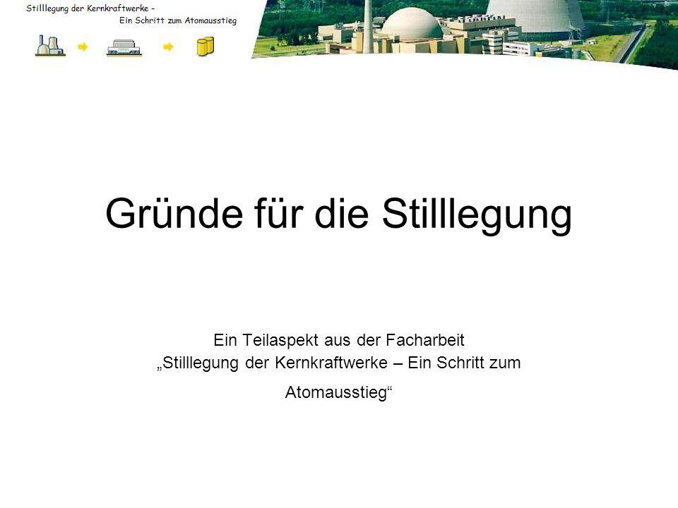 Gründe für die Stilllegung Ein Teilaspekt aus der Facharbeit Stilllegung der Kernkraftwerke – Ein Schritt zum Atomausstieg