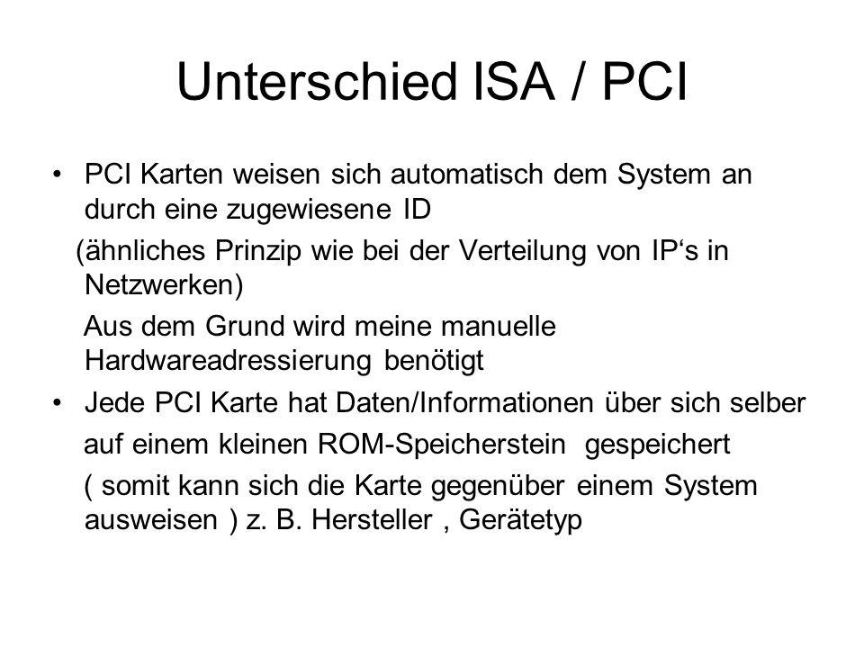Unterschied ISA / PCI PCI Karten weisen sich automatisch dem System an durch eine zugewiesene ID (ähnliches Prinzip wie bei der Verteilung von IPs in