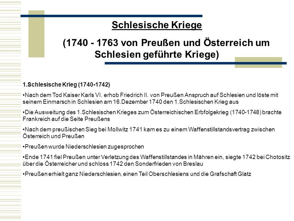 Schlesische Kriege (1740 - 1763 von Preußen und Österreich um Schlesien geführte Kriege) 1.Schlesische Krieg (1740-1742) Nach dem Tod Kaiser Karls VI.