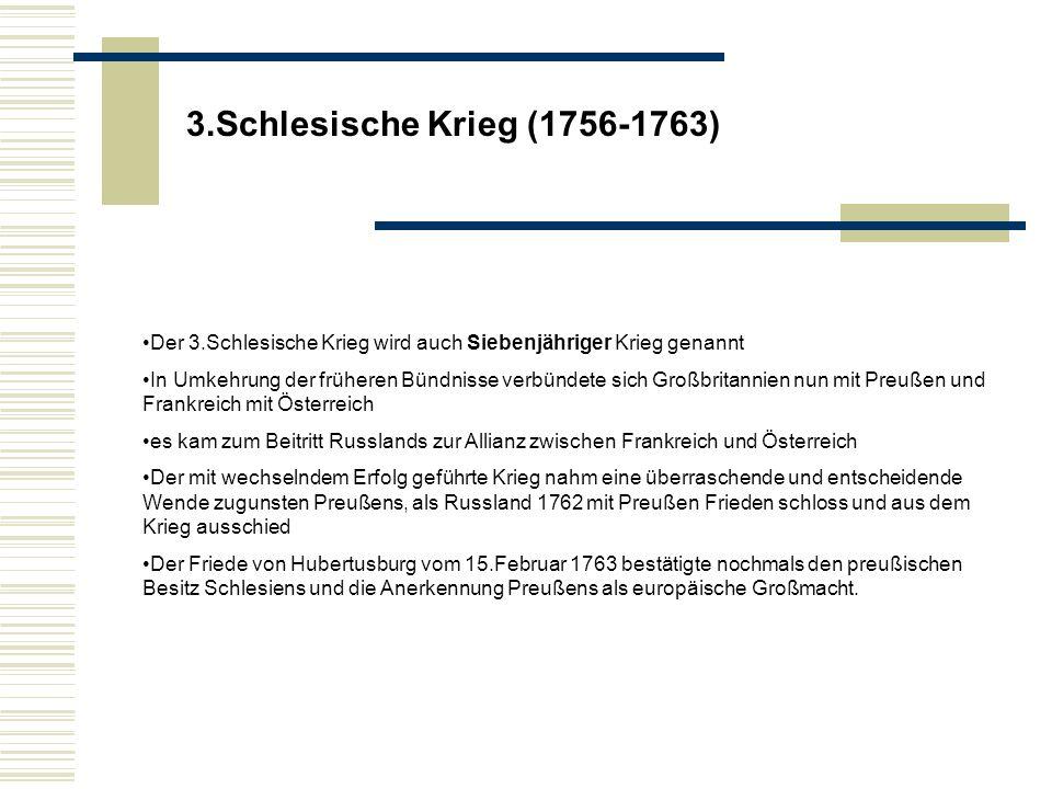 3.Schlesische Krieg (1756-1763) Der 3.Schlesische Krieg wird auch Siebenjähriger Krieg genannt In Umkehrung der früheren Bündnisse verbündete sich Großbritannien nun mit Preußen und Frankreich mit Österreich es kam zum Beitritt Russlands zur Allianz zwischen Frankreich und Österreich Der mit wechselndem Erfolg geführte Krieg nahm eine überraschende und entscheidende Wende zugunsten Preußens, als Russland 1762 mit Preußen Frieden schloss und aus dem Krieg ausschied Der Friede von Hubertusburg vom 15.Februar 1763 bestätigte nochmals den preußischen Besitz Schlesiens und die Anerkennung Preußens als europäische Großmacht.