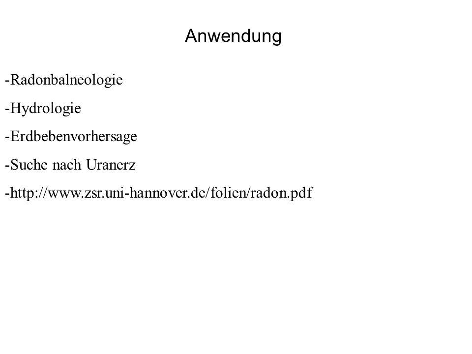 Anwendung -Radonbalneologie -Hydrologie -Erdbebenvorhersage -Suche nach Uranerz -http://www.zsr.uni-hannover.de/folien/radon.pdf