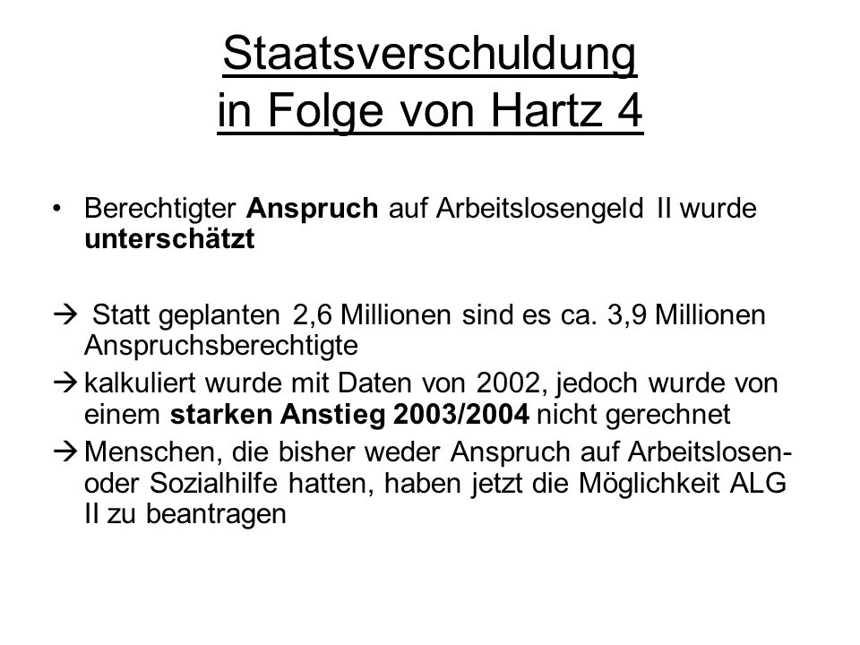Staatsverschuldung in Folge von Hartz 4 Berechtigter Anspruch auf Arbeitslosengeld II wurde unterschätzt Statt geplanten 2,6 Millionen sind es ca. 3,9
