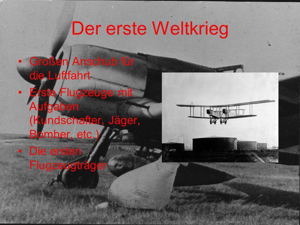 Der erste Weltkrieg Großen Anschub für die Luftfahrt Erste Flugzeuge mit Aufgaben (Kundschafter, Jäger, Bomber, etc.) Die ersten Flugzeugträger
